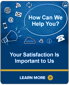 How Can We Help You? Your Satisfaction Is Important to Us. Learn More.